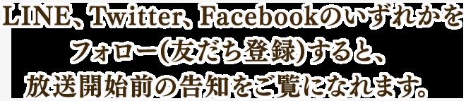 LINE、Twitter、Facebookのいずれかを フォロー(友だち登録)すると、 放送開始前の告知をご覧になれます。