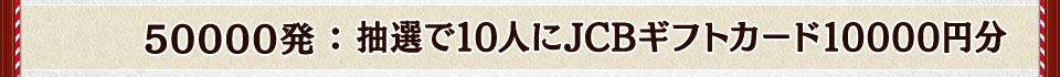 50000発:抽選で10人にJCBギフトカード10000円分