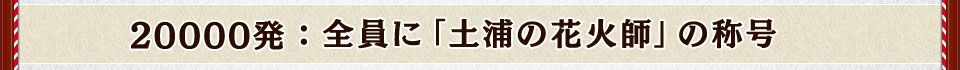 20000発:全員に「土浦の花火師」の称号