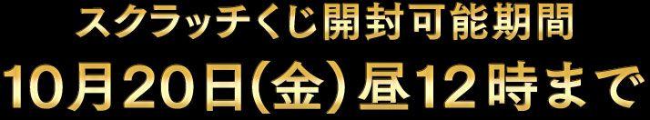 スクラッチくじ開封可能期間 10月20日(金)昼12時まで