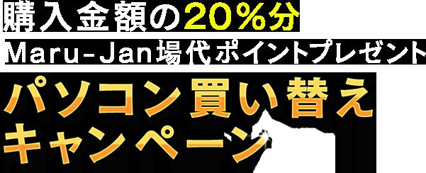 購入金額の20%分 Maru-Jan場代ポイントプレゼント プレゼントパソコン買い替えキャンペーン
