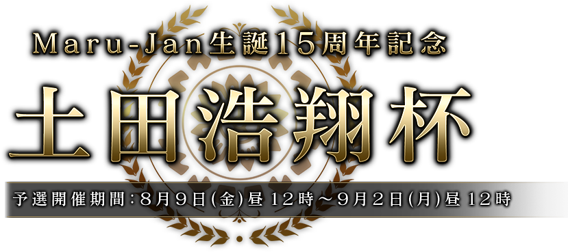 Maru-Jan生誕15周年記念 土田浩翔杯 予選開催期間:8月9日(金)昼12時~9月2日(月)昼12時