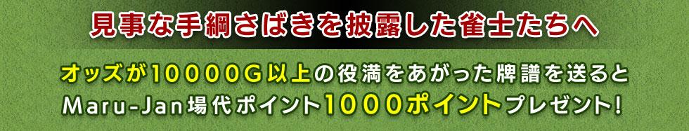 ~見事な手綱さばきを披露した雀士たちへ~ オッズが10000G以上の役満をあがった牌譜を送るとMaru-Jan場代ポイント1000ポイントプレゼント!