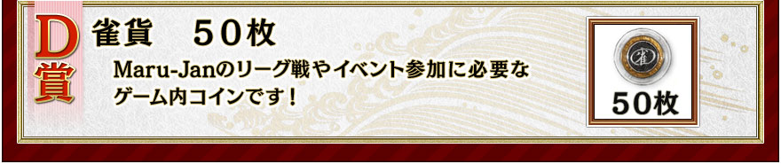 D賞 雀貨50枚 Maru-Janのリーグ戦やイベント参加に必要なゲーム内コインです!