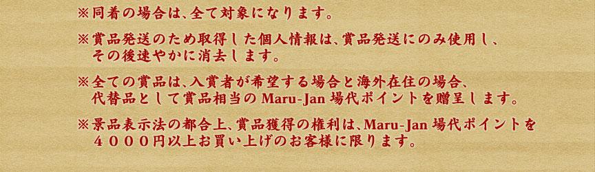 ※同着の場合は、全て対象になります。 ※賞品発送のため取得した個人情報は、賞品発送にのみ使用し、  その後速やかに消去します。 ※全ての賞品は、入賞者が希望する場合と海外在住の場合、  代替品として賞品相当のMaru-Jan場代ポイントを贈呈します。 ※景品表示法の都合上、賞品獲得の権利は、Maru-Jan場代ポイントを4000円以上お買い上げのお客様に限ります。