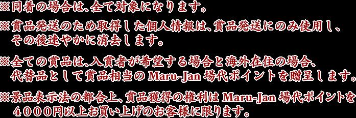 ※同着の場合は、全て対象になります。 ※賞品発送のため取得した個人情報は、賞品発送にのみ使用し、  その後速やかに消去します。 ※全ての賞品は、入賞者が希望する場合と海外在住の場合、  代替品として賞品相当のMaru-Jan場代ポイントを贈呈します。 ※景品表示法の都合上、賞品獲得の権利は、Maru-Jan場代ポイントを  4000円以上お買い上げのお客様に限ります。