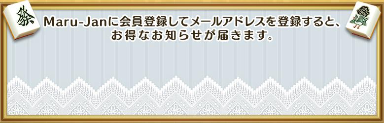 Maru-Janに会員登録してメールアドレスを登録すると、お得なお知らせが届きます。