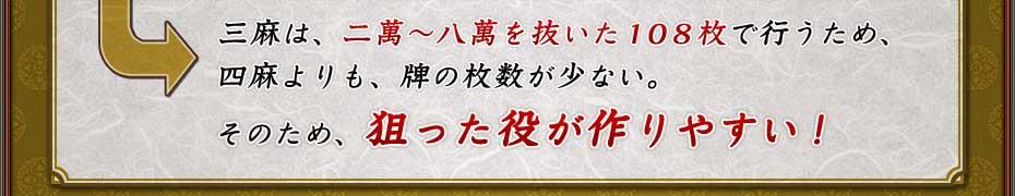三麻は、二萬〜八萬を抜いた108枚で行うため、 四麻よりも、牌の枚数が少ない。  そのため、狙った役が作りやすい!