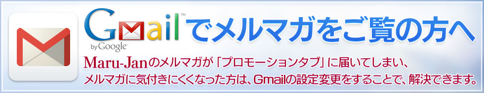 Gmailでメルマガをご覧の方へ Maru-Janのメルマガが「プロモーションタブ」に届いてしまい、メルマガに気付きにくくなった方は、Gmailの設定変更をすることで、解決できます。
