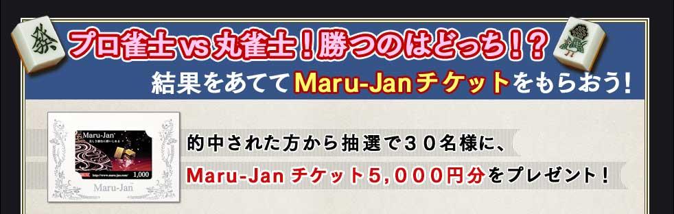 プロ雀士 vs 丸雀士!勝つのはどっち!? 結果をあててMaru-Janチケットをもらおう! 的中された方から抽選で30名様に、 Maru-Janチケット5,000円分をプレゼント!