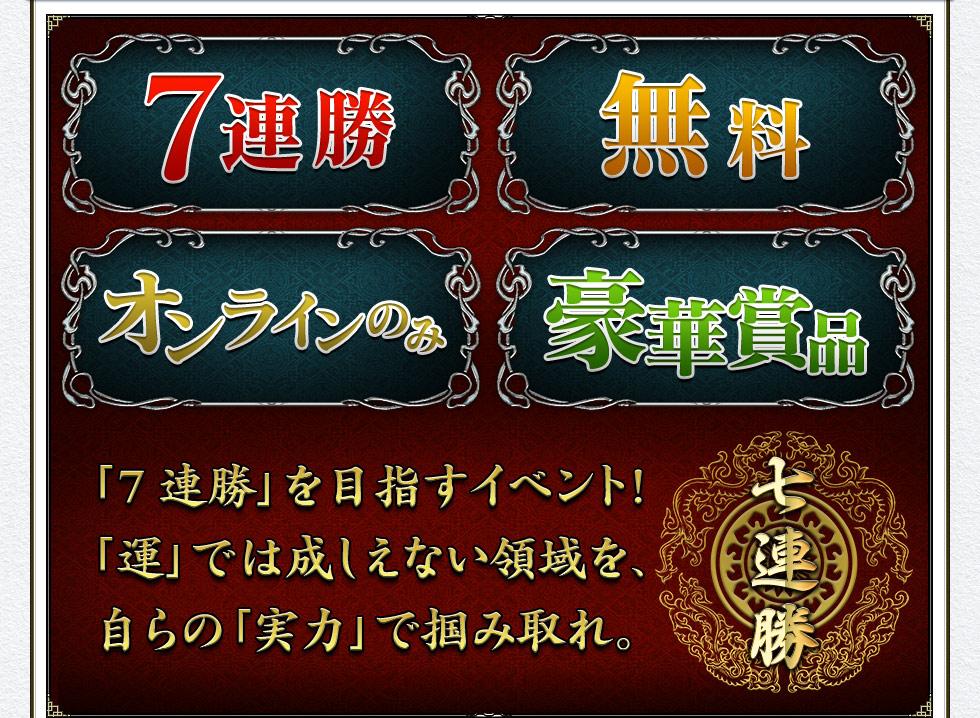 「7連勝」を目指すイベント!「運」では成しえない領域を、自らの「実力」で掴み取れ。