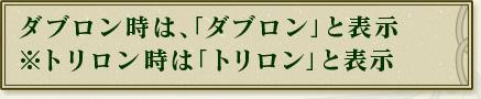 ダブロン時は、「ダブロン」と表示 ※トリロン時は「トリロン」と表示