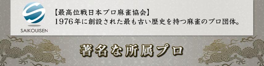 【最高位戦日本プロ麻雀協会】 1976年に創設された最も古い歴史を持つ麻雀のプロ団体。  ■著名な所属プロ■
