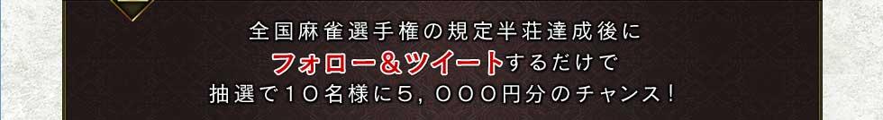 全国麻雀選手権の規定半荘達成後にフォロー&ツイートするだけで抽選で10名様に5,000円分のチャンス!