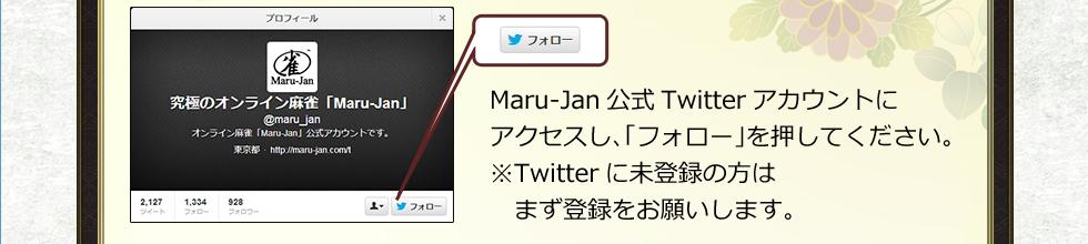 Maru-Jan公式Twitterアカウントにアクセスし、「フォロー」を押してください。※Twitterに未登録の方はまず登録をお願いします。