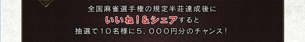 全国麻雀選手権の規定半荘達成後にいいね&シェアすると抽選で10名様に5,000円分のチャンス!