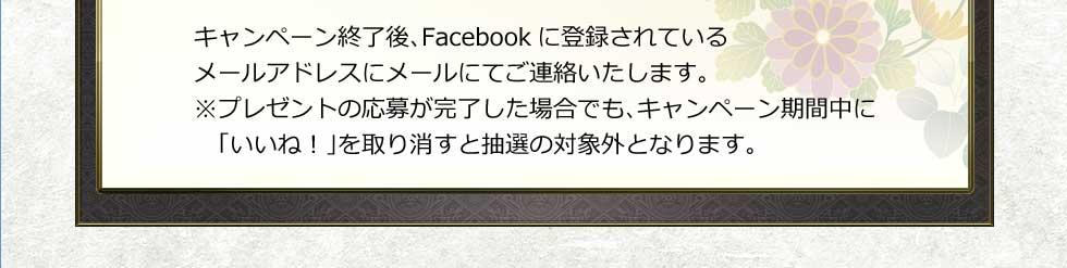 キャンペーン終了後、Facebookに登録されているメールアドレスにメールにてご連絡いたします。※プレゼントの応募が完了した場合でもキャンペーン期間中に「いいね!」を取り消すと抽選の対象外となります。