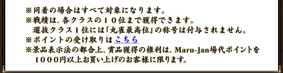 ※同着の場合はすべて対象になります。 ※戦績は、各クラスの10位まで獲得できます。選抜クラス1位には「丸雀最高位」の称号は付与されません。 ※ポイントの受け取りはこちら。  景品表示法の都合上、賞品獲得の権利は、Maru-Jan場代ポイントを1000円以上お買い上げのお客様に限ります。