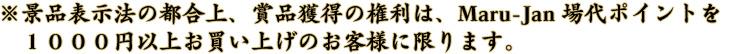 ※景品表示法の都合上、賞品獲得の権利は、Maru-Jan場代ポイントを1000円以上お買い上げのお客様に限ります。