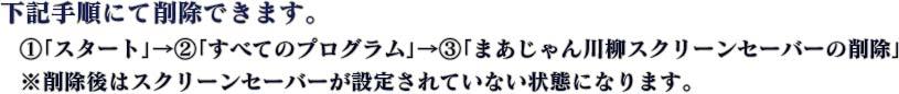 下記手順にて削除できます。  (1)「スタート」→(2)「すべてのプログラム」→(3)「まあじゃん川柳スクリーンセーバーの削除」  ※削除後はスクリーンセーバーが設定されていない状態になります。