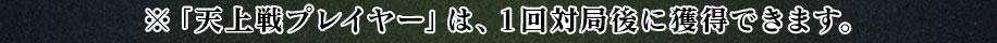 ※「天上戦プレイヤー」は、1回対局後に獲得できます。