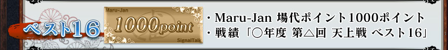 ベスト16 ・Maru-Jan 場代ポイント1000ポイント ・戦績「○年度 第△回 天上戦 ベスト16」