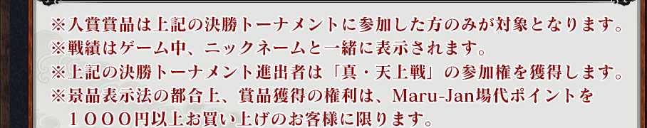 ※入賞賞品は上記の決勝トーナメントに参加した方のみが対象となります。 ※戦績はゲーム中、ニックネームと一緒に表示されます。 ※上記の決勝トーナメント進出者は「真・天上戦」の参加権を獲得します。※景品表示法の都合上、賞品獲得の権利は、Maru-Jan場代ポイントを1000円以上お買い上げのお客様に限ります。