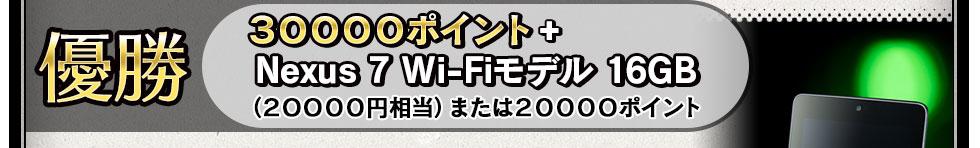 優勝 30000ポイント+Nexus 7 Wi-Fiモデル 16GB (20000円相当)または20000ポイント