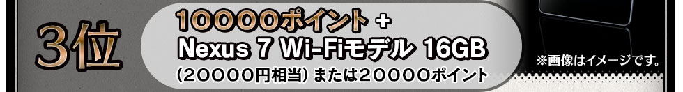 3位 10000ポイント+Nexus 7 Wi-Fiモデル 16GB (20000円相当)または20000ポイント