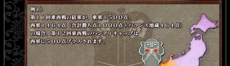 例1) 第11回東西戦の結果が、東軍1500点、 西軍1464点(合計勝ち点1000点+バランス地蔵464点) の場合、第12回東西戦のハンディキャップは 西軍に500点プラスされます。
