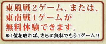 東風戦2ゲーム、または、東南戦1ゲームが無料体験できます ※1位を取れば、さらに無料でもう1ゲーム