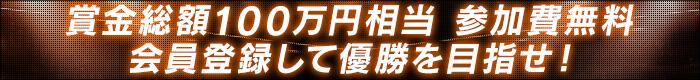 賞金総額100万円相当 参加費無料 会員登録して優勝を目指せ!